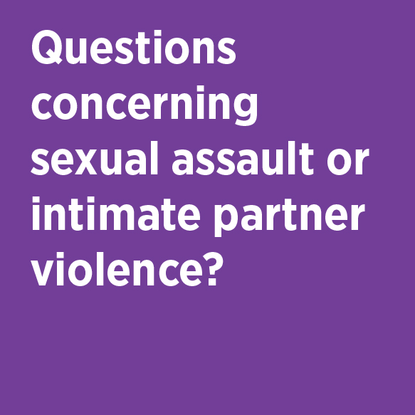 Questions concerning sexual assault or intimate partner violence? Campus Assault Resources & Education (CARE) Phone 824-7273 Location G320A Student Center