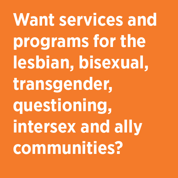 Want services and programs for the lesbian, bisexual, transgender, questioning, intersex and ally communities? Lesbian Gay Bisexual Transgender Resource Center Phone 824-3277 Location G301 Student Center
